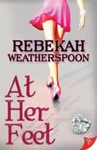 At Her Feet ebook by Rebekah Weatherspoon