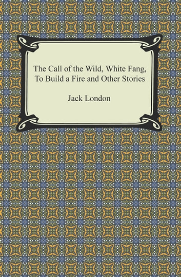 The Call of the Wild, White Fang, To Build a Fire and Other Stories ebook by Jack London