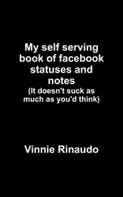 My self serving book of facebook statuses and notes - (It doesn't suck as much as you'd think) ebook by Vinnie Rinaudo