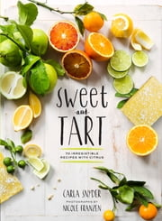 Sweet and Tart - 70 Irresistible Recipes with Citrus ebook by Carla Snyder,Nicole Franzen