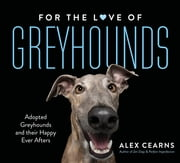 For The Love Of Greyhounds - Adopted Greyhounds and their Happy Ever Afters ebook by Alex Cearns