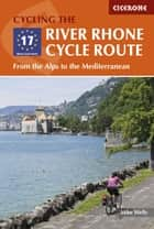 The River Rhone Cycle Route - From the Alps to the Mediterranean ebook by Mike Wells