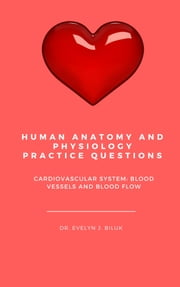 Human Anatomy and Physiology Practice Questions: Cardiovascular System: Blood Vessels and Blood Flow ebook by Dr. Evelyn J Biluk