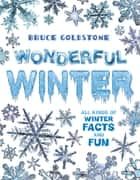 Wonderful Winter - All Kinds of Winter Facts and Fun ebook by Bruce Goldstone, Bruce Goldstone