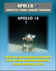 Apollo and America's Moon Landing Program: Apollo 16 Official NASA Mission Reports and Press Kit - 1972 Fifth Lunar Landing at Descartes - Astronauts Young, Mattingly, and Duke ebook by Progressive Management