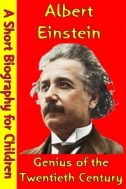 Albert Einstein : Genius of the Twentieth Century - (A Short Biography for Children) ebook by Best Children's Biographies