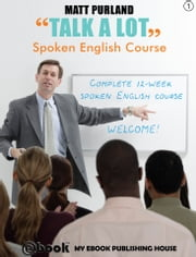 Talk A Lot - Spoken English Course (Book 1) ebook by Matt Purland