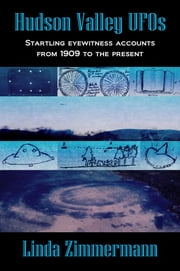 Hudson Valley UFOs: Startling Eyewitness Accounts from 1909 to the Present ebook by Linda Zimmermann