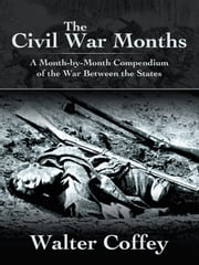 The Civil War Months - A Month-by-Month Compendium of the War Between the States ebook by Walter Coffey