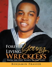 Forever Young, Living Wreckless - From the Dirt Roads to the Fleet ebook by Benjamin Frasier