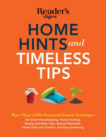 Home Hints and Timeless Tips - More than 3,000 Tried-and-Trusted Techniques for Smart Housekeeping, Home Cooking, Beauty and Body Care, Natural Remedies, Home Style and Comfort, and Easy Gardenin eBook by Editors of Reader's Digest