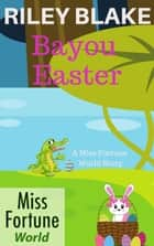 Bayou Easter - Miss Fortune World: Bayou Cozy Romantic Thrills, #4 ebook by Riley Blake