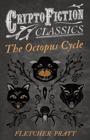 The Octopus Cycle (Cryptofiction Classics - Weird Tales of Strange Creatures) ebook by Fletcher Pratt,Irvin Lester