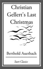 Christian Gellert's Last Christmas ebook by Berthold Auerbach