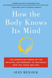 How the Body Knows Its Mind - The Surprising Power of the Physical Environment to Influence How You Think and Feel ebook by Sian Beilock