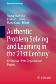Authentic Problem Solving and Learning in the 21st Century - Perspectives from Singapore and Beyond ebook by Young Hoan CHO,Imelda Santos Caleon,Manu Kapur