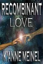 Recombinant Love ebook by K'Anne Meinel