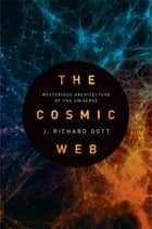 The Cosmic Web - Mysterious Architecture of the Universe ebook by J. Gott