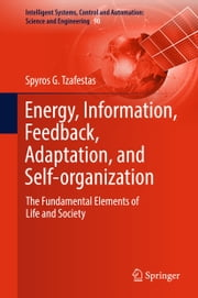 Energy, Information, Feedback, Adaptation, and Self-organization - The Fundamental Elements of Life and Society ebook by Spyros G Tzafestas