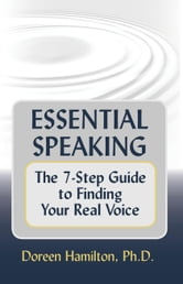 Essential Speaking: The 7-Step Guide to Finding Your Real Voice ebook by Doreen Hamilton, Ph.D.