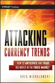 Attacking Currency Trends - How to Anticipate and Trade Big Moves in the Forex Market ebook by Greg Michalowski