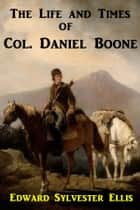 The Life and Times of Col. Daniel Boone ebook by Edward Sylvester Ellis
