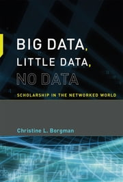 Big Data, Little Data, No Data - Scholarship in the Networked World ebook by Christine L. Borgman