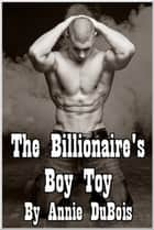 The Billionaire's Boy Toy ebook by Annie DuBois