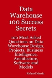 Data Warehouse 100 Success Secrets - 100 most Asked questions on Data Warehouse Design, Projects, Business Intelligence, Architecture, Software and Models ebook by Richard Martin