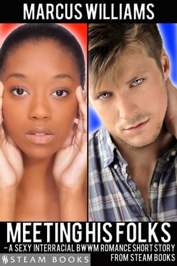Meeting His Folks - A Sexy Interracial BWWM Romance Short Story from Steam Books ebook by Marcus Williams,Steam Books