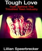 Tough Love - Truth Behind The Trouble Teen Industry ebook by Lillian Speerbrecker