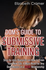 Dom's Guide To Submissive Training - Step-by-step Blueprint On How To Train Your New Sub. A Must Read For Any Dom/Master In A BDSM Relationship ebook by Elizabeth Cramer