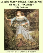 A Year's Journey Through France and Part of Spain, 1777 (Complete) ebook by Philip Thicknesse