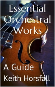 Essential Orchestral Works ebook by Keith Horsfall