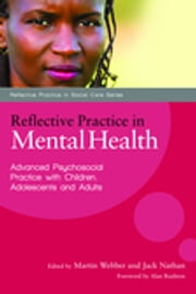 Reflective Practice in Mental Health - Advanced Psychosocial Practice with Children, Adolescents and Adults ebook by Paul Richards,Martin Webber,Florian Ruths,Tony West,Judith Lask,Tirril Harris,Caroline Grimbly,James Blewett,Jack Nathan,Pete Fleischmann,Sarah Carr,Paul Godin,Felicity de Zulueta,Don Brand,Rebecca Peters
