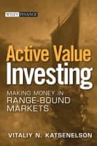 Active Value Investing - Making Money in Range-Bound Markets ebook by Vitaliy N. Katsenelson