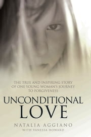 Unconditional Love - The True and Inspiring Story of One Young Woman's Journey to Forgiveness ebook by Natalia Aggiano,Vanessa Howard