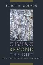 Giving Beyond the Gift - Apophasis and Overcoming Theomania ebook by Elliot  R. Wolfson