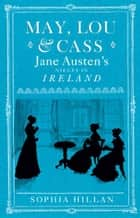 May, Lou and Cass: Jane Austen's Nieces in Ireland ebook by Sophia Hillan