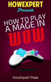 How To Play a Mage In WoW ebook by HowExpert