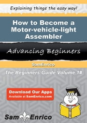 How to Become a Motor-vehicle-light Assembler - How to Become a Motor-vehicle-light Assembler ebook by Nerissa Staton