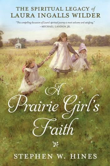 A Prairie Girl's Faith - The Spiritual Legacy of Laura Ingalls Wilder ebook by Stephen W. Hines