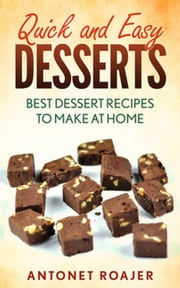 Quick and Easy Desserts: Best Dessert Recipes to Make at Home ebook by Antonet Roajer