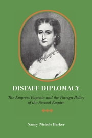 Distaff Diplomacy - The Empress Eugénie and the Foreign Policy of the Second Empire ebook by Nancy Nichols Barker