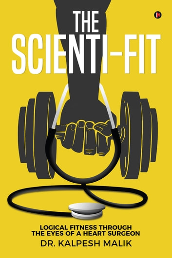 The Scienti-Fit - Logical fitness through the eyes of a Heart Surgeon ebook by Dr. Kalpesh Malik
