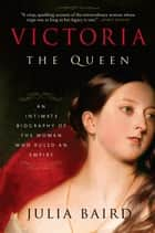 Victoria: The Queen - An Intimate Biography of the Woman Who Ruled an Empire eBook by Julia Baird