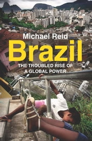 Brazil - The Troubled Rise of a Global Power ebook by Michael Reid