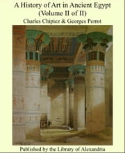 A History of Art in Ancient Egypt (Volume II of II) ebook by Charles Chipiez & Georges Perrot