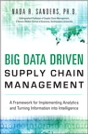 Big Data Driven Supply Chain Management - A Framework for Implementing Analytics and Turning Information Into Intelligence ebook by Nada R. Sanders