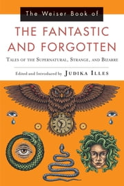 The Weiser Book of the Fantastic and Forgotten - Tales of the Supernatural, Strange, and Bizarre ebook by Judika Illes